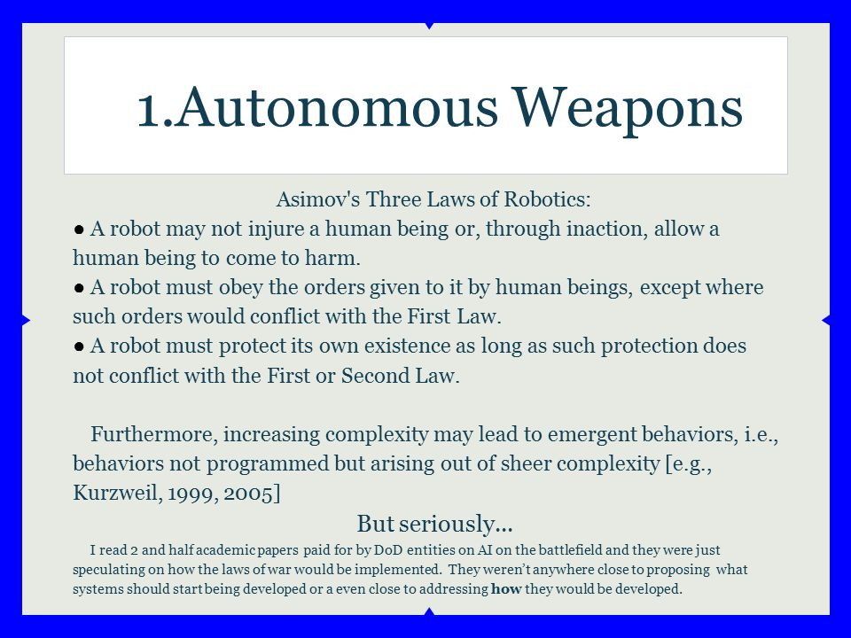 Asimov's Three Laws of Robotics: ● A robot may not injure a human being or, through inaction, allow a human being to come to harm. ● A robot must obey