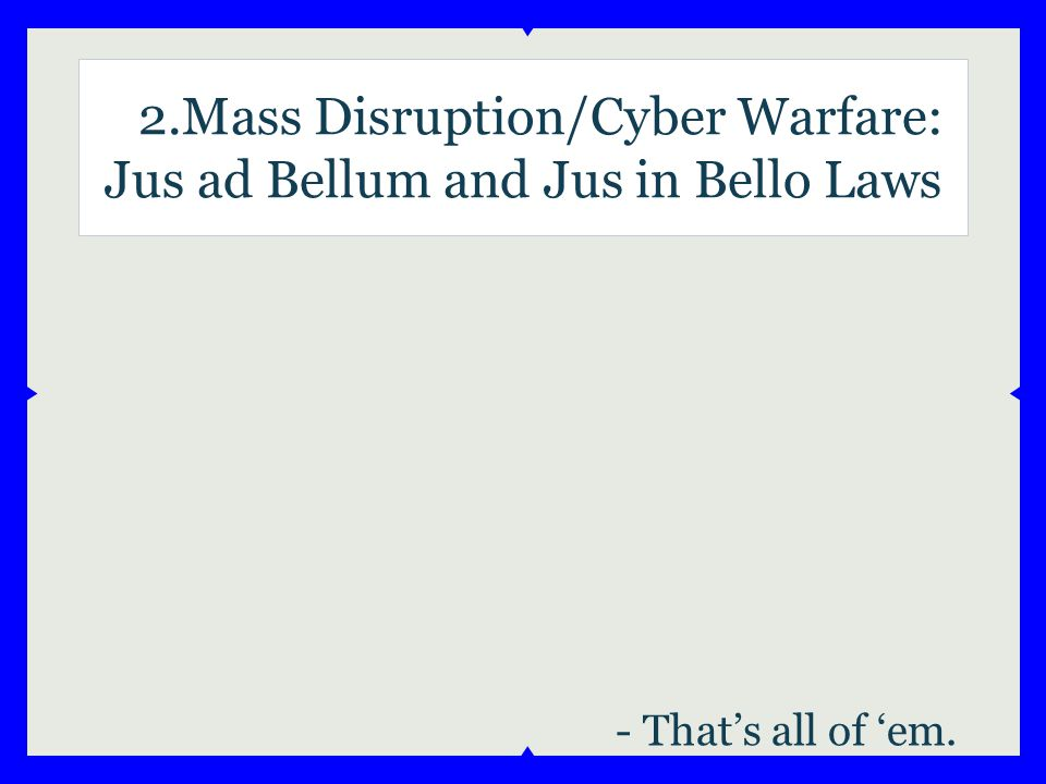 2.Mass Disruption/Cyber Warfare: Jus ad Bellum and Jus in Bello Laws - That's all of 'em.