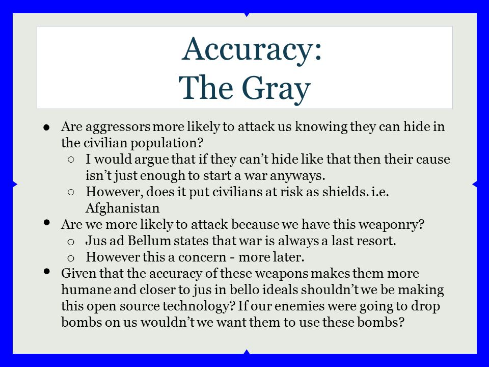 Accuracy: The Gray ●Are aggressors more likely to attack us knowing they can hide in the civilian population? ○ I would argue that if they can't hide