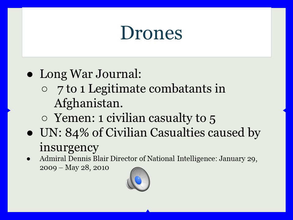 Drones ●Long War Journal: ○ 7 to 1 Legitimate combatants in Afghanistan. ○ Yemen: 1 civilian casualty to 5 ●UN: 84% of Civilian Casualties caused by i