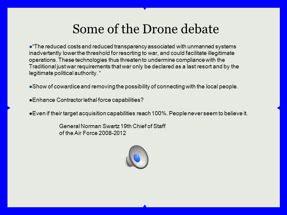 "Some of the Drone debate ●""The reduced costs and reduced transparency associated with unmanned systems inadvertently lower the threshold for resorting"