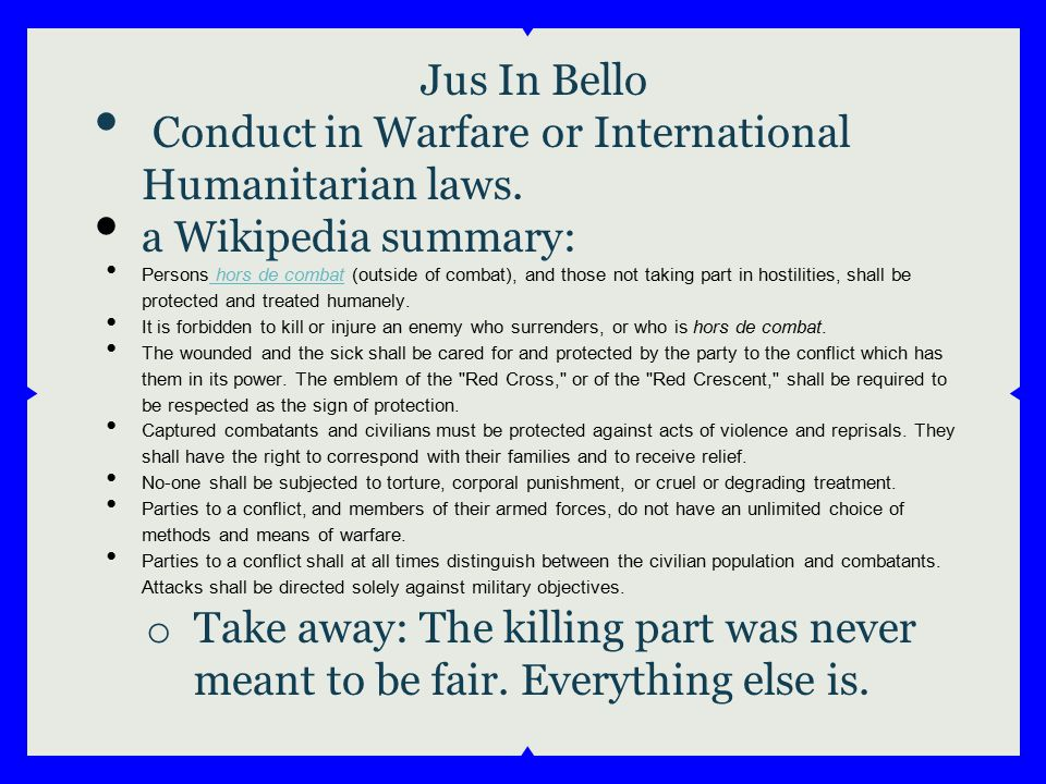 Jus In Bello Conduct in Warfare or International Humanitarian laws.