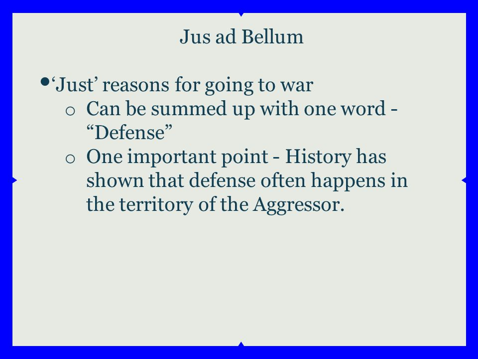 Jus ad Bellum 'Just' reasons for going to war o Can be summed up with one word - Defense o One important point - History has shown that defense often happens in the territory of the Aggressor.