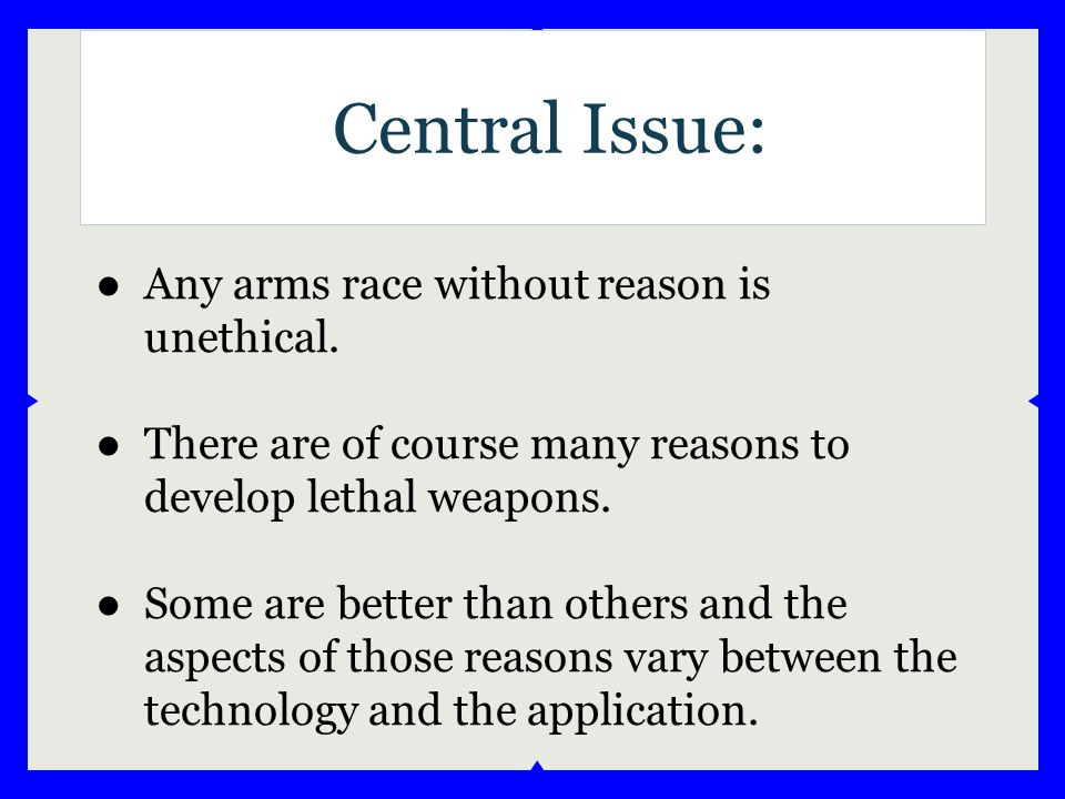 ●Any arms race without reason is unethical. ●There are of course many reasons to develop lethal weapons. ●Some are better than others and the aspects