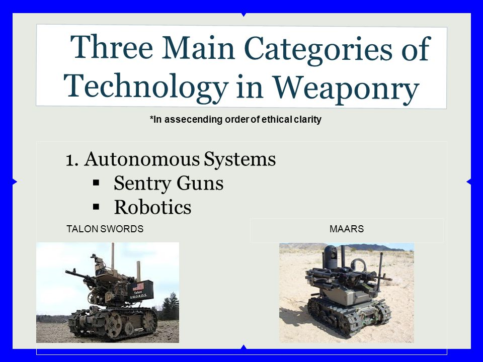 Three Main Categories of Technology in Weaponry 1. Autonomous Systems  Sentry Guns  Robotics TALON SWORDS MAARS *In assecending order of ethical cla