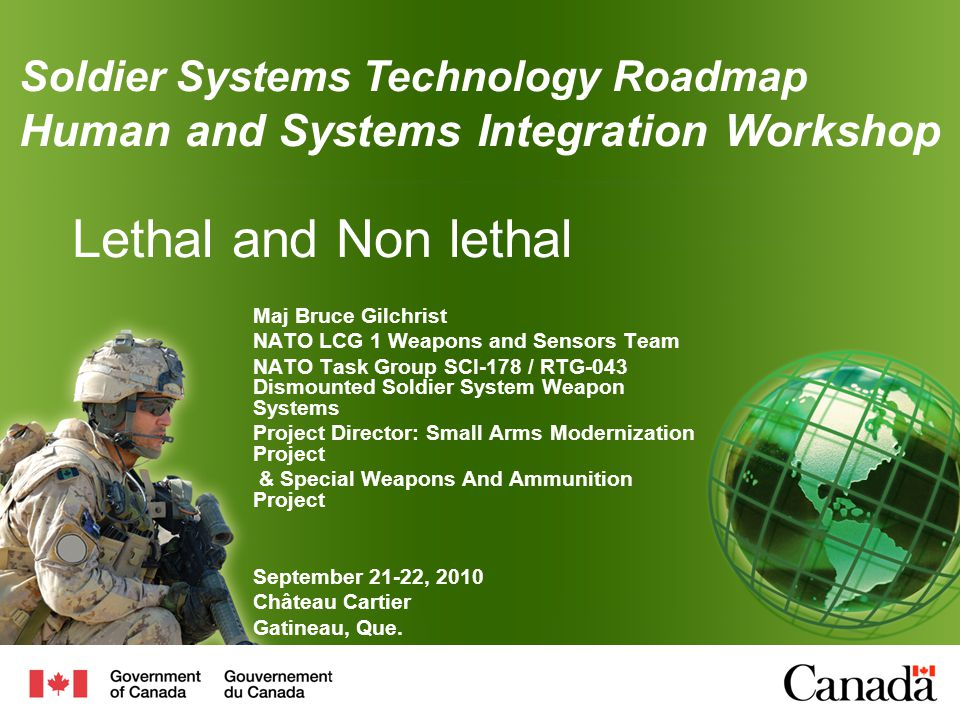 Lethal and Non lethal Maj Bruce Gilchrist NATO LCG 1 Weapons and Sensors Team NATO Task Group SCI-178 / RTG-043 Dismounted Soldier System Weapon Systems Project Director: Small Arms Modernization Project & Special Weapons And Ammunition Project September 21-22, 2010 Château Cartier Gatineau, Que.
