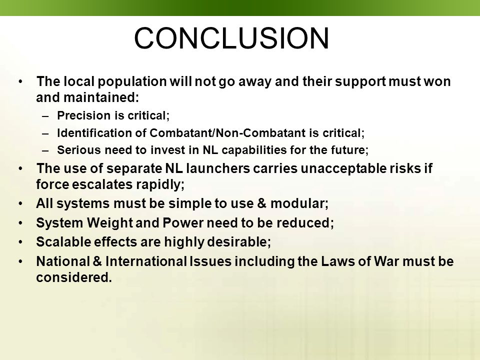 CONCLUSION The local population will not go away and their support must won and maintained: –Precision is critical; –Identification of Combatant/Non-Combatant is critical; –Serious need to invest in NL capabilities for the future; The use of separate NL launchers carries unacceptable risks if force escalates rapidly; All systems must be simple to use & modular; System Weight and Power need to be reduced; Scalable effects are highly desirable; National & International Issues including the Laws of War must be considered.