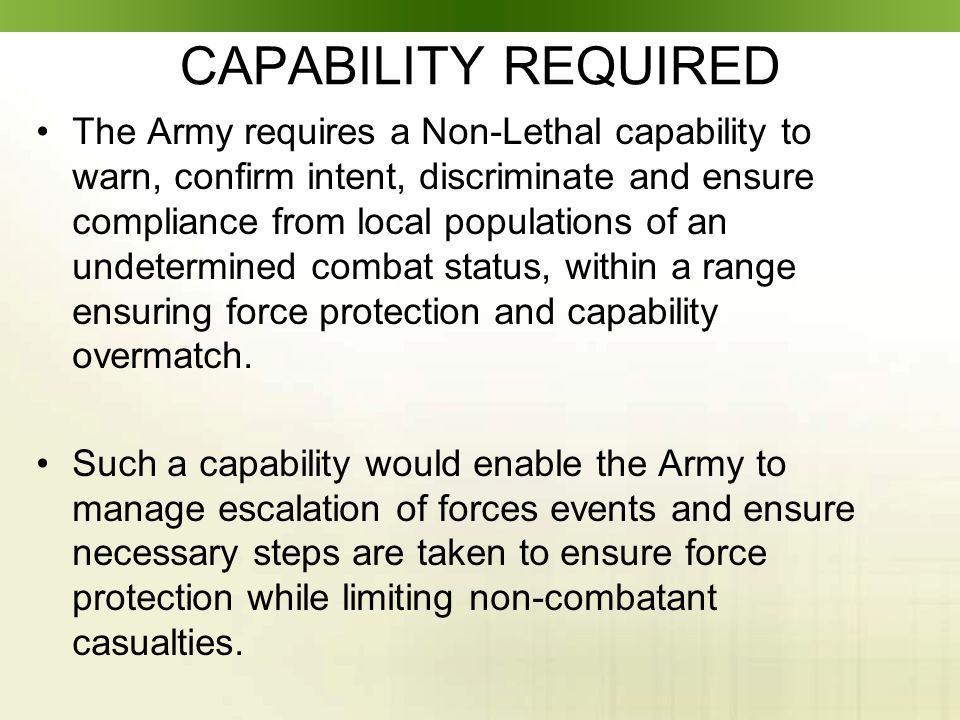 CAPABILITY REQUIRED The Army requires a Non-Lethal capability to warn, confirm intent, discriminate and ensure compliance from local populations of an undetermined combat status, within a range ensuring force protection and capability overmatch.