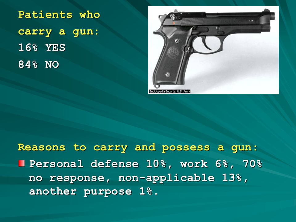 Patients who carry a gun: 16% YES 84% NO Reasons to carry and possess a gun: Personal defense 10%, work 6%, 70% no response, non-applicable 13%, another purpose 1%.