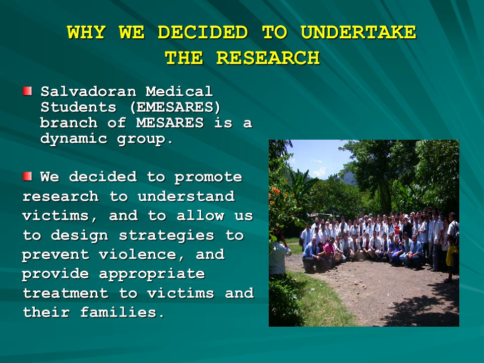 WHY WE DECIDED TO UNDERTAKE THE RESEARCH Salvadoran Medical Students (EMESARES) branch of MESARES is a dynamic group.