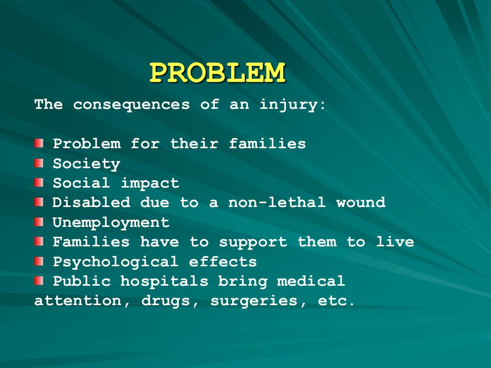 PROBLEM The consequences of an injury: Problem for their families Society Social impact Disabled due to a non-lethal wound Unemployment Families have to support them to live Psychological effects Public hospitals bring medical attention, drugs, surgeries, etc.