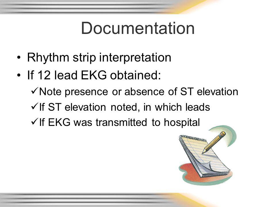 Documentation Rhythm strip interpretation If 12 lead EKG obtained: Note presence or absence of ST elevation If ST elevation noted, in which leads If E