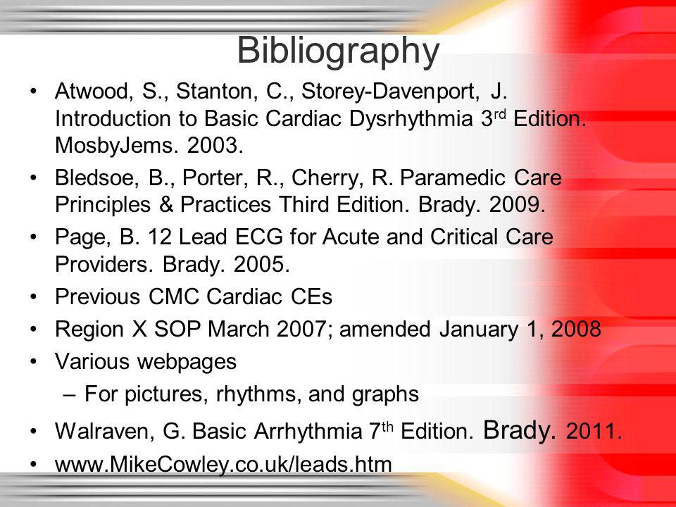 Bibliography Atwood, S., Stanton, C., Storey-Davenport, J. Introduction to Basic Cardiac Dysrhythmia 3 rd Edition. MosbyJems. 2003. Bledsoe, B., Porte