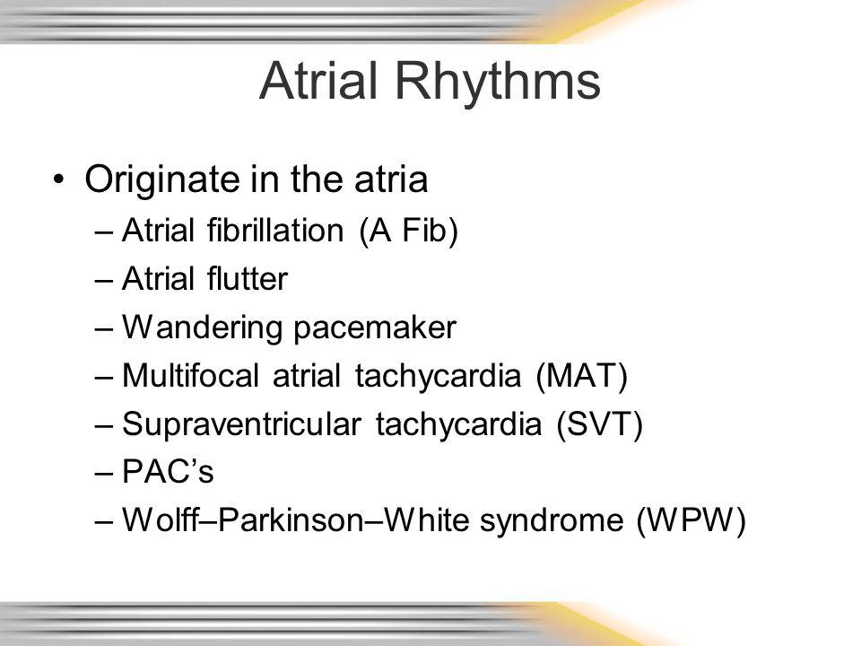 Atrial Rhythms Originate in the atria –Atrial fibrillation (A Fib) –Atrial flutter –Wandering pacemaker –Multifocal atrial tachycardia (MAT) –Supraven