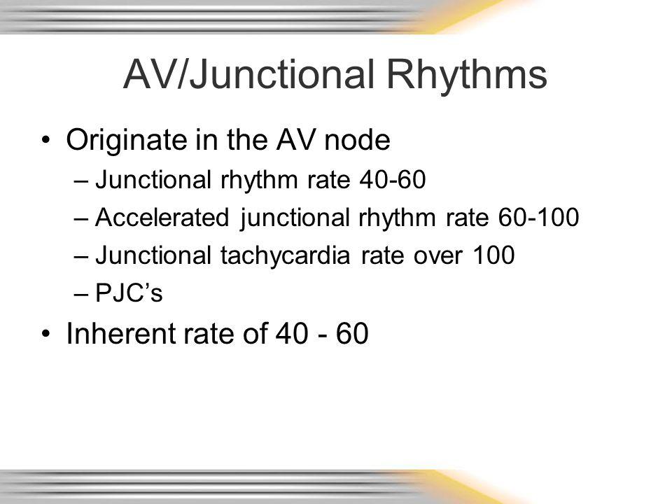 AV/Junctional Rhythms Originate in the AV node –Junctional rhythm rate 40-60 –Accelerated junctional rhythm rate 60-100 –Junctional tachycardia rate o