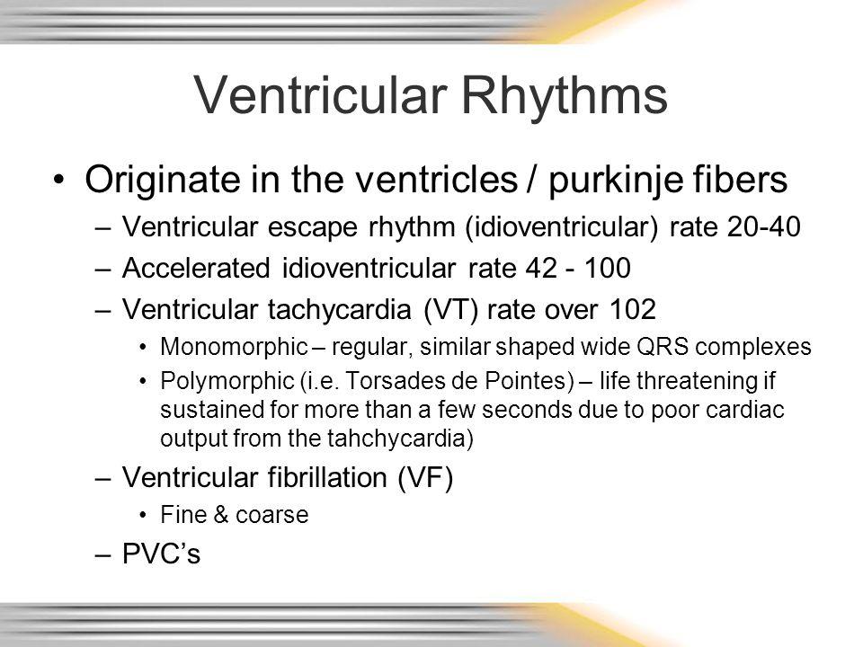 Ventricular Rhythms Originate in the ventricles / purkinje fibers –Ventricular escape rhythm (idioventricular) rate 20-40 –Accelerated idioventricular