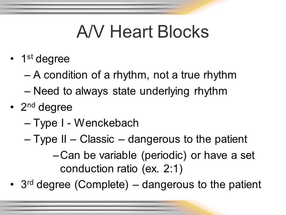 A/V Heart Blocks 1 st degree –A condition of a rhythm, not a true rhythm –Need to always state underlying rhythm 2 nd degree –Type I - Wenckebach –Typ