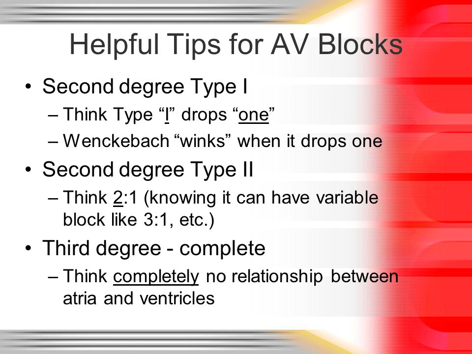 "Helpful Tips for AV Blocks Second degree Type I –Think Type ""I"" drops ""one"" –Wenckebach ""winks"" when it drops one Second degree Type II –Think 2:1 (kn"