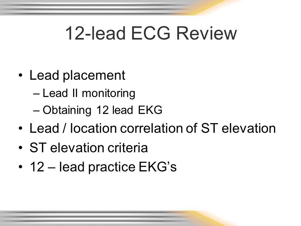 12-lead ECG Review Lead placement –Lead II monitoring –Obtaining 12 lead EKG Lead / location correlation of ST elevation ST elevation criteria 12 – le