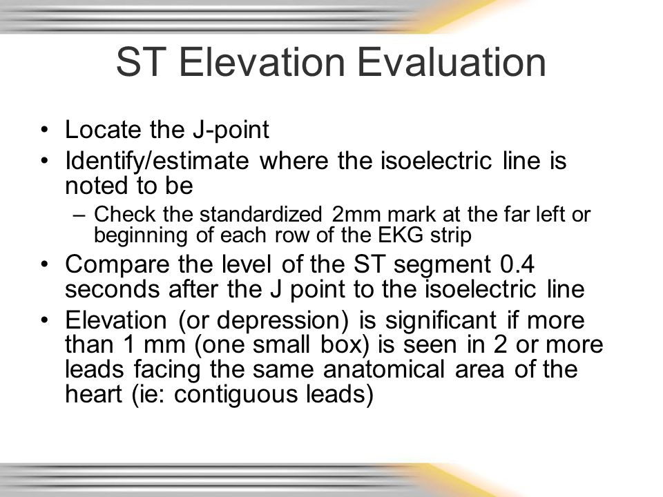 ST Elevation Evaluation Locate the J-point Identify/estimate where the isoelectric line is noted to be –Check the standardized 2mm mark at the far lef