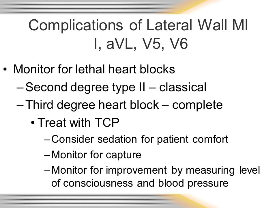 Complications of Lateral Wall MI I, aVL, V5, V6 Monitor for lethal heart blocks –Second degree type II – classical –Third degree heart block – complet