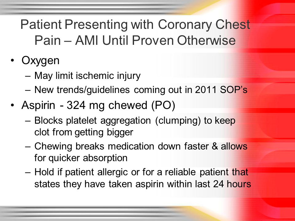 Patient Presenting with Coronary Chest Pain – AMI Until Proven Otherwise Oxygen –May limit ischemic injury –New trends/guidelines coming out in 2011 S