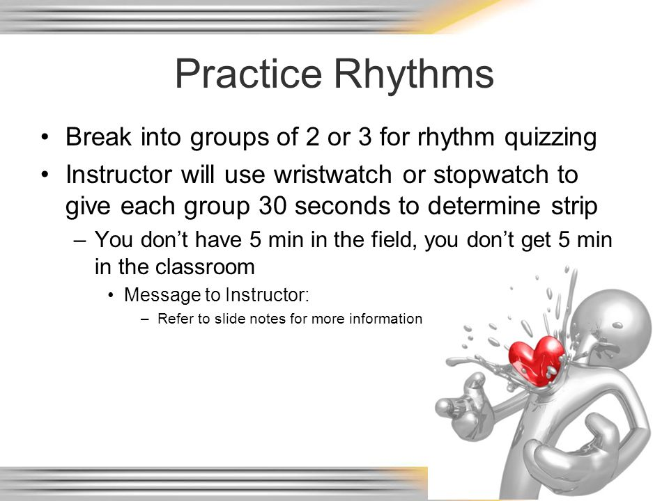 Practice Rhythms Break into groups of 2 or 3 for rhythm quizzing Instructor will use wristwatch or stopwatch to give each group 30 seconds to determin