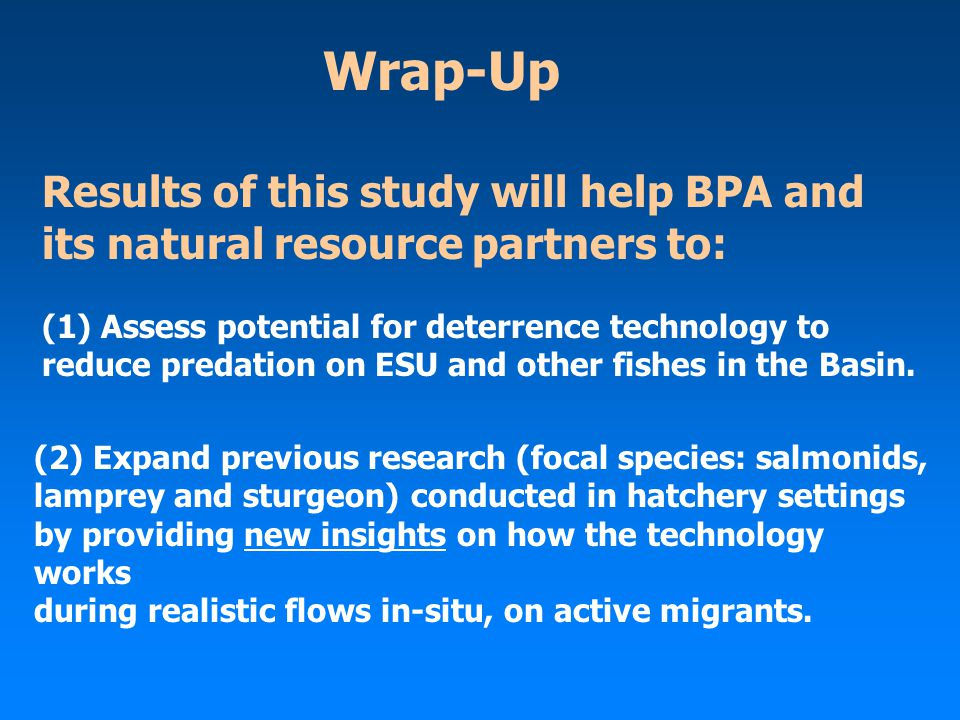 Wrap-Up Results of this study will help BPA and its natural resource partners to: (1) Assess potential for deterrence technology to reduce predation o
