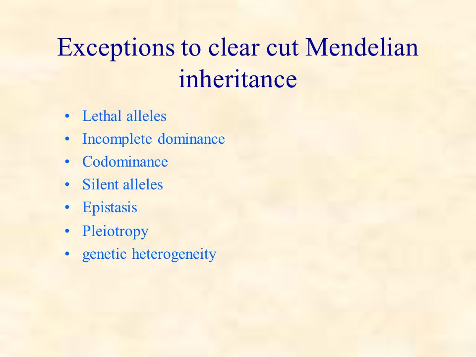 Exceptions to clear cut Mendelian inheritance Lethal alleles Incomplete dominance Codominance Silent alleles Epistasis Pleiotropy genetic heterogeneity