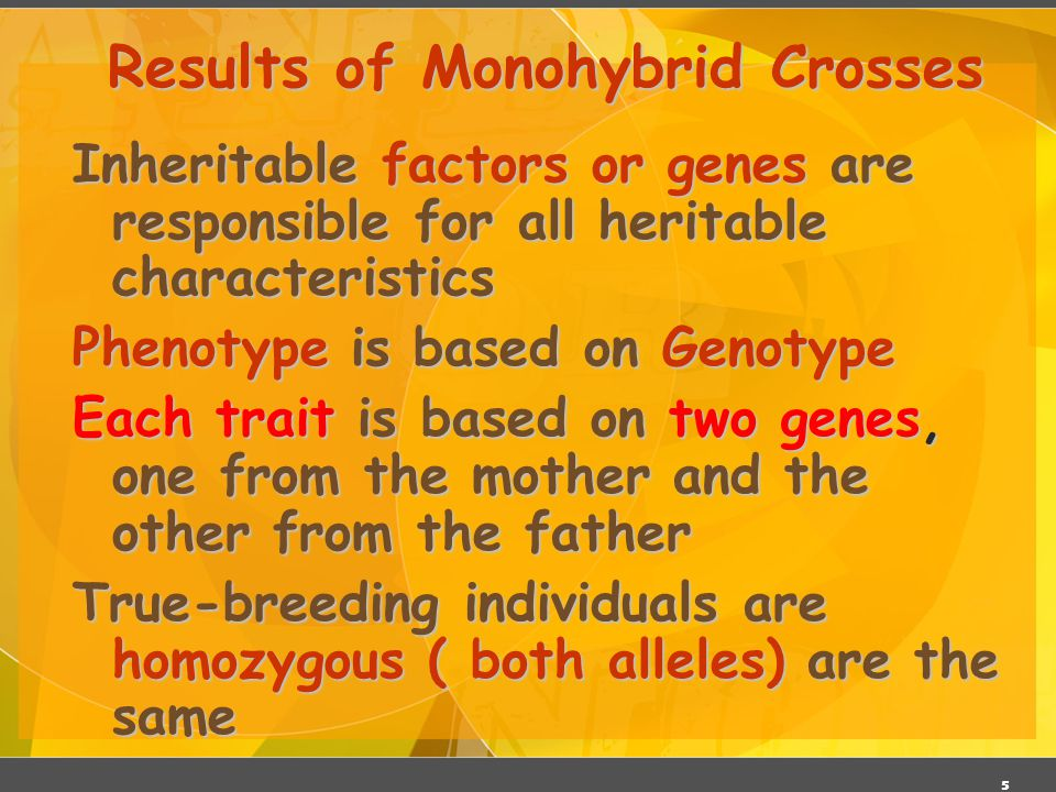 5 Results of Monohybrid Crosses Inheritable factors or genes are responsible for all heritable characteristics Phenotype is based on Genotype Each tra