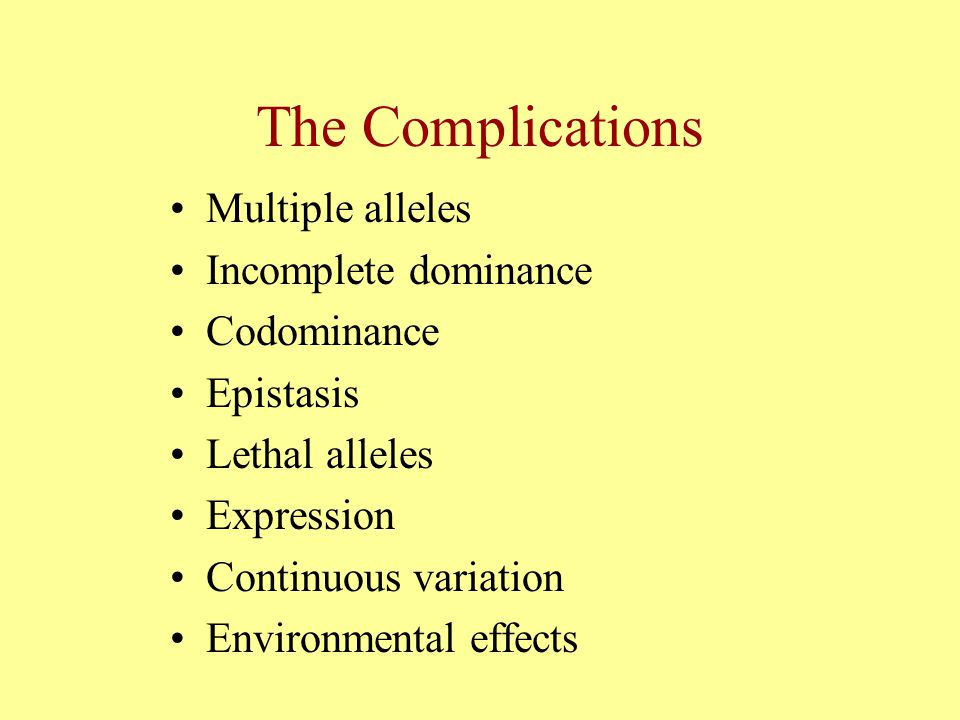 The Complications Multiple alleles Incomplete dominance Codominance Epistasis Lethal alleles Expression Continuous variation Environmental effects
