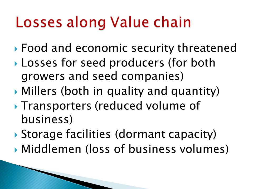  Food and economic security threatened  Losses for seed producers (for both growers and seed companies)  Millers (both in quality and quantity)  Transporters (reduced volume of business)  Storage facilities (dormant capacity)  Middlemen (loss of business volumes)