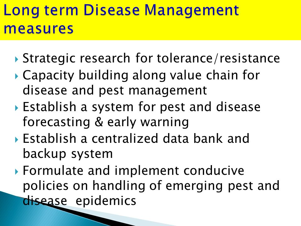  Strategic research for tolerance/resistance  Capacity building along value chain for disease and pest management  Establish a system for pest and disease forecasting & early warning  Establish a centralized data bank and backup system  Formulate and implement conducive policies on handling of emerging pest and disease epidemics