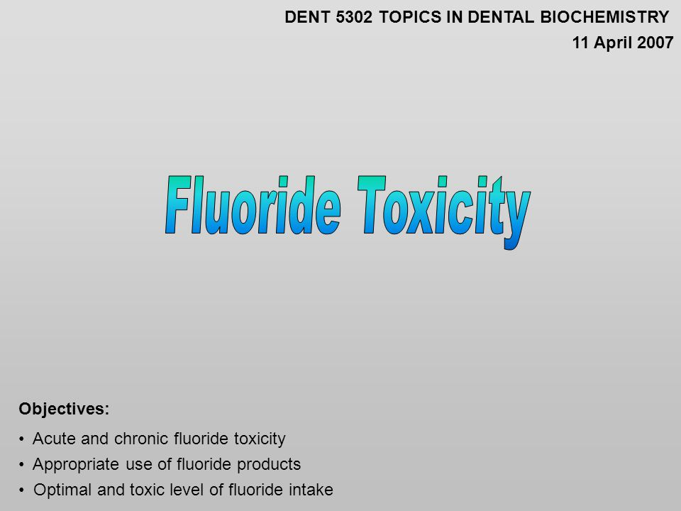 Acute and chronic fluoride toxicity Appropriate use of fluoride products Optimal and toxic level of fluoride intake Objectives: DENT 5302 TOPICS IN DENTAL BIOCHEMISTRY 11 April 2007