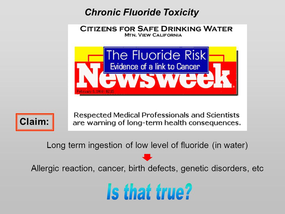Chronic Fluoride Toxicity Long term ingestion of low level of fluoride (in water) Allergic reaction, cancer, birth defects, genetic disorders, etc Claim: