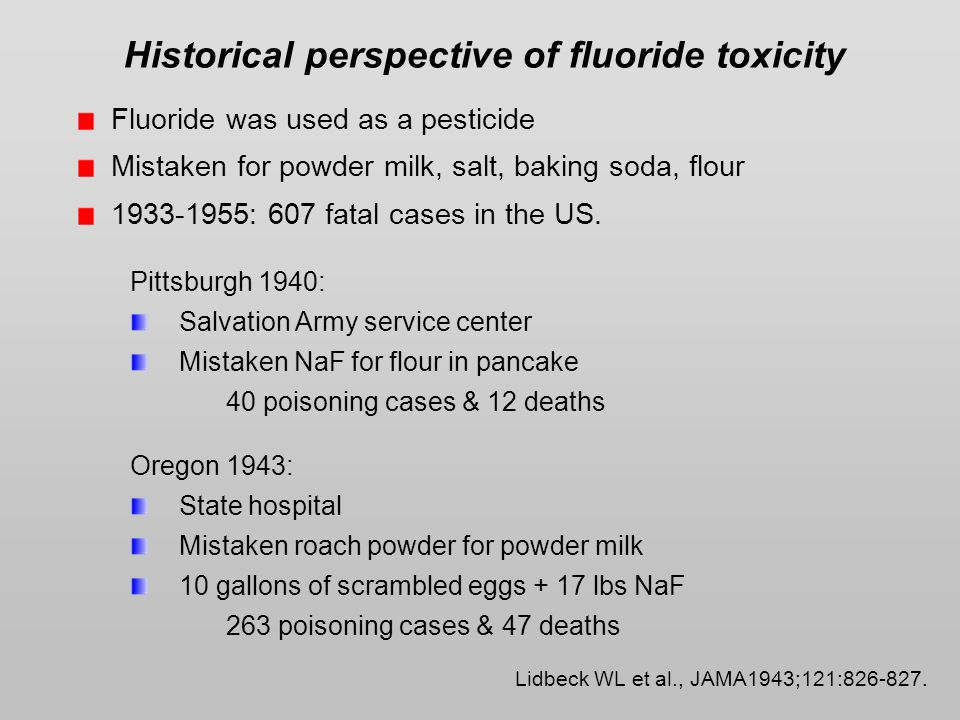 Historical perspective of fluoride toxicity Fluoride was used as a pesticide Mistaken for powder milk, salt, baking soda, flour 1933-1955: 607 fatal cases in the US.