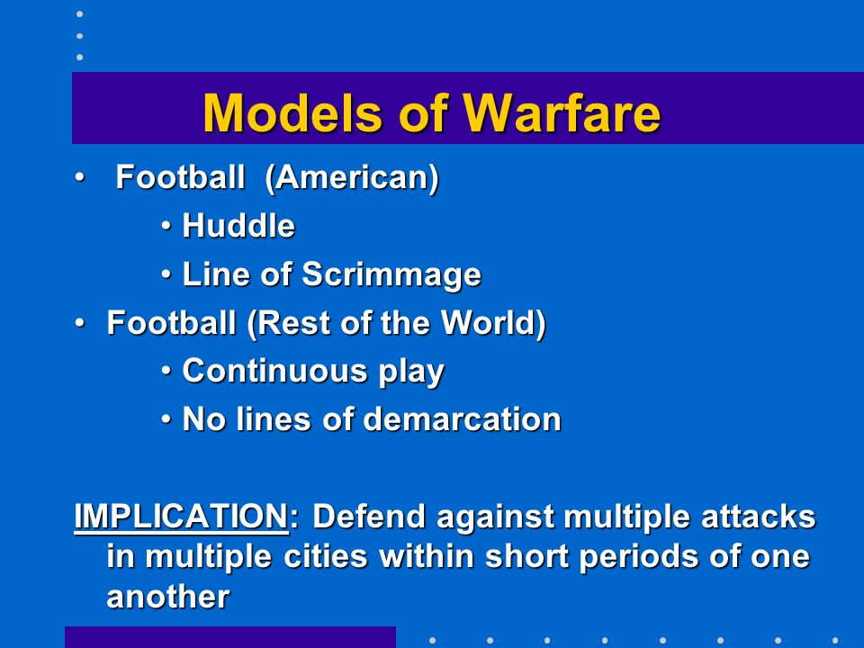 Models of Warfare Football (American) Football (American) HuddleHuddle Line of ScrimmageLine of Scrimmage Football (Rest of the World)Football (Rest of the World) Continuous playContinuous play No lines of demarcationNo lines of demarcation IMPLICATION: Defend against multiple attacks in multiple cities within short periods of one another