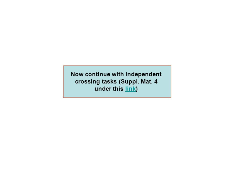 Now continue with independent crossing tasks (Suppl. Mat. 4 under this link)link