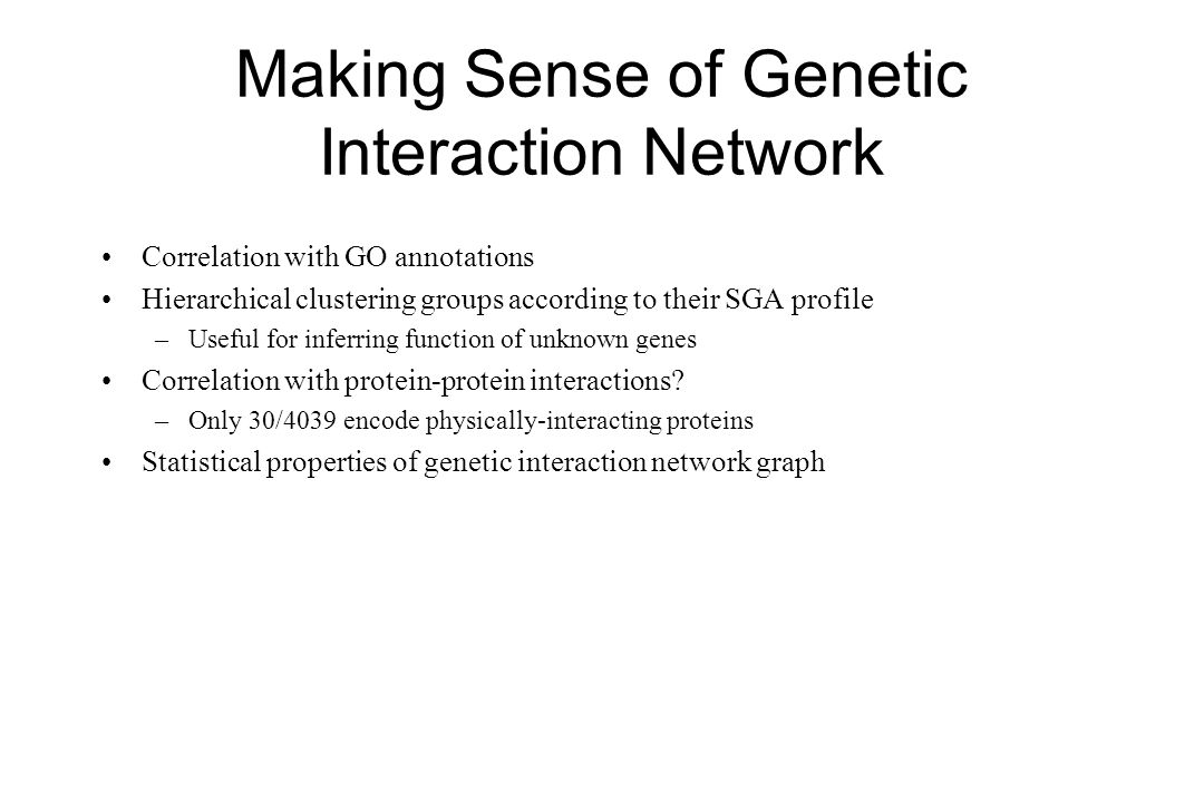 Making Sense of Genetic Interaction Network Correlation with GO annotations Hierarchical clustering groups according to their SGA profile –Useful for