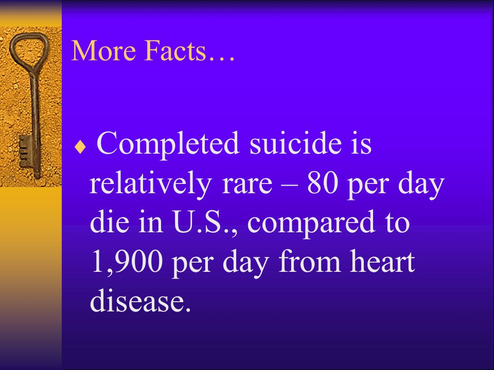 More Facts…  Completed suicide is relatively rare – 80 per day die in U.S., compared to 1,900 per day from heart disease.