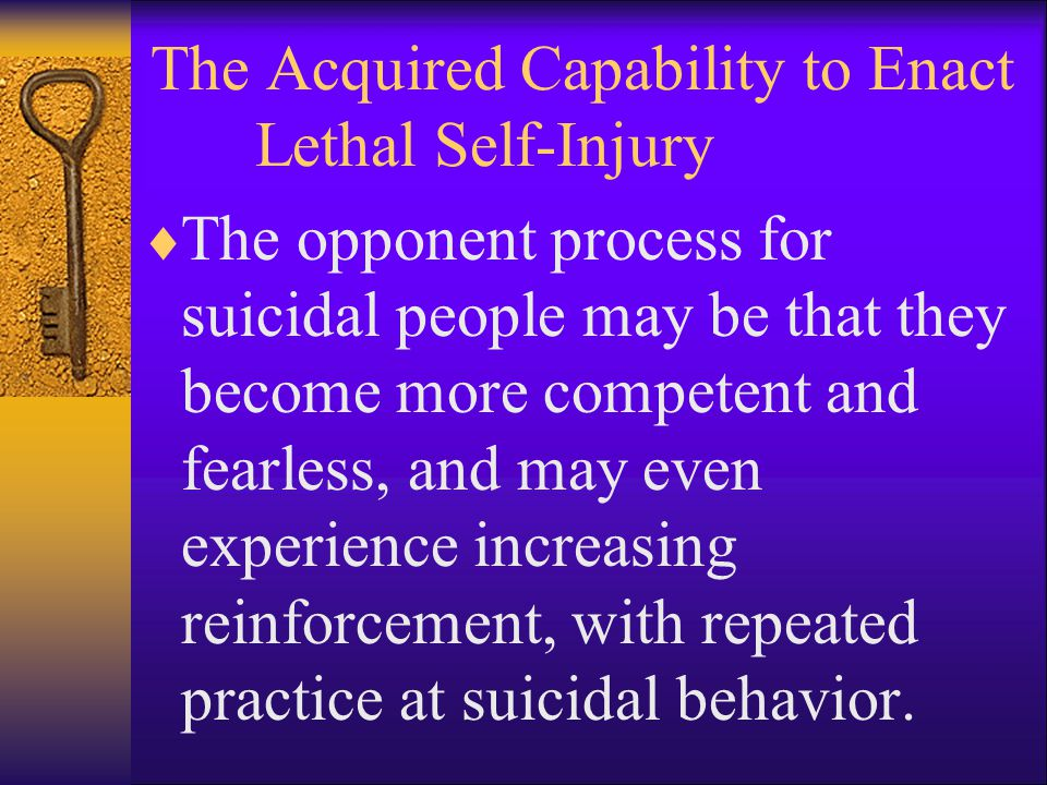 The Acquired Capability to Enact Lethal Self-Injury  The opponent process for suicidal people may be that they become more competent and fearless, and may even experience increasing reinforcement, with repeated practice at suicidal behavior.