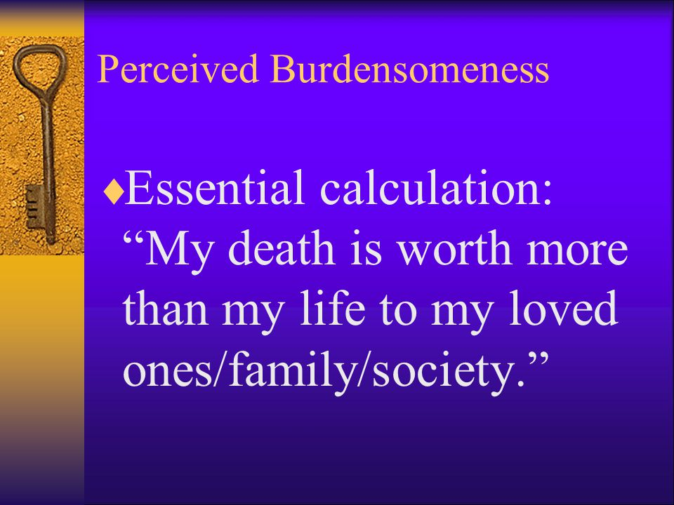 Perceived Burdensomeness  Essential calculation: My death is worth more than my life to my loved ones/family/society.