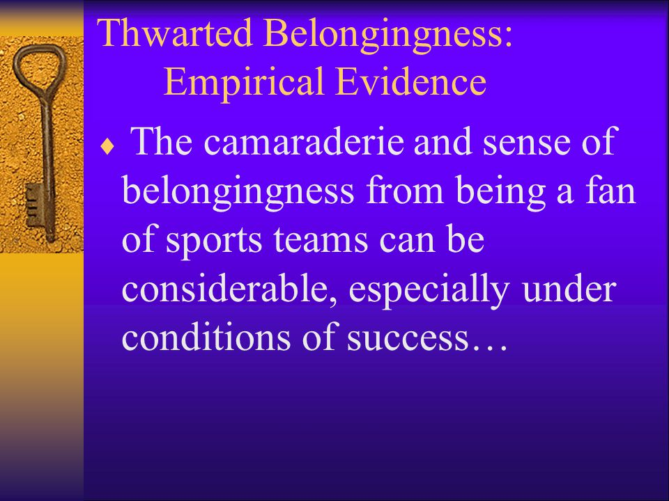 Thwarted Belongingness: Empirical Evidence  The camaraderie and sense of belongingness from being a fan of sports teams can be considerable, especially under conditions of success…
