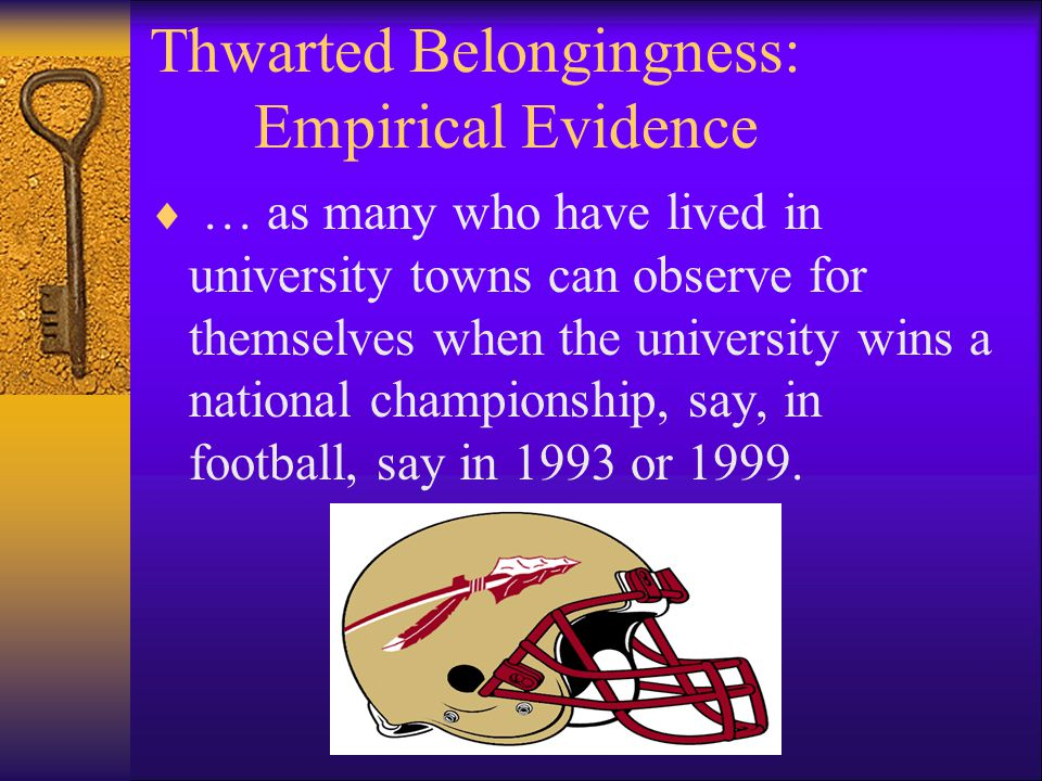 Thwarted Belongingness: Empirical Evidence  … as many who have lived in university towns can observe for themselves when the university wins a national championship, say, in football, say in 1993 or 1999.