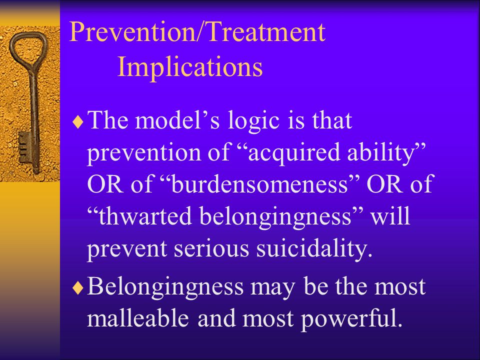 Prevention/Treatment Implications  The model's logic is that prevention of acquired ability OR of burdensomeness OR of thwarted belongingness will prevent serious suicidality.