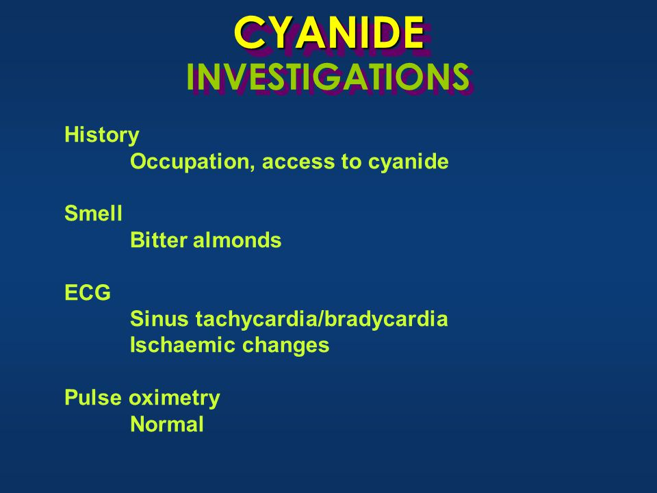 CYANIDECYANIDE INVESTIGATIONS History Occupation, access to cyanide Smell Bitter almonds ECG Sinus tachycardia/bradycardia Ischaemic changes Pulse oximetry Normal