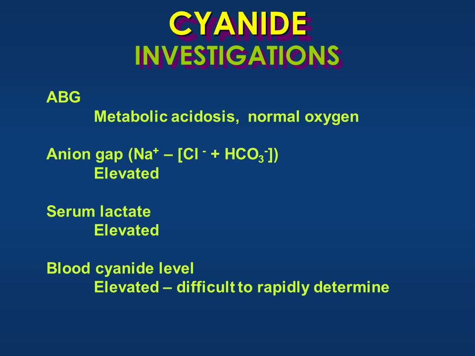 CYANIDECYANIDE INVESTIGATIONS ABG Metabolic acidosis, normal oxygen Anion gap (Na + – [Cl - + HCO 3 - ]) Elevated Serum lactate Elevated Blood cyanide level Elevated – difficult to rapidly determine