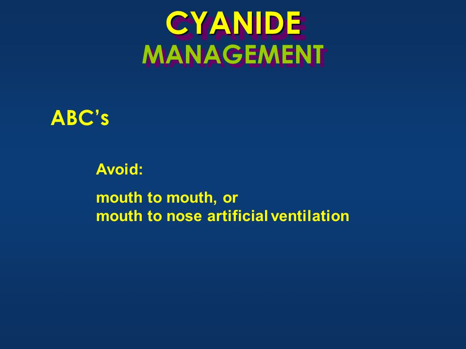 CYANIDECYANIDE MANAGEMENT ABC's Avoid: mouth to mouth, or mouth to nose artificial ventilation