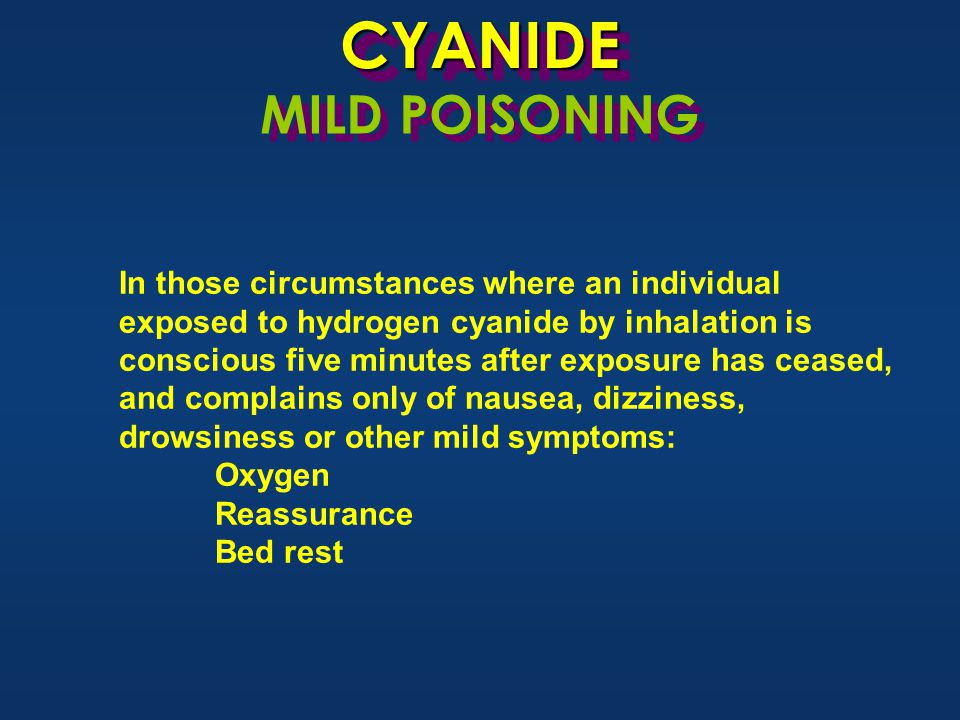 CYANIDECYANIDE MILD POISONING In those circumstances where an individual exposed to hydrogen cyanide by inhalation is conscious five minutes after exposure has ceased, and complains only of nausea, dizziness, drowsiness or other mild symptoms: Oxygen Reassurance Bed rest