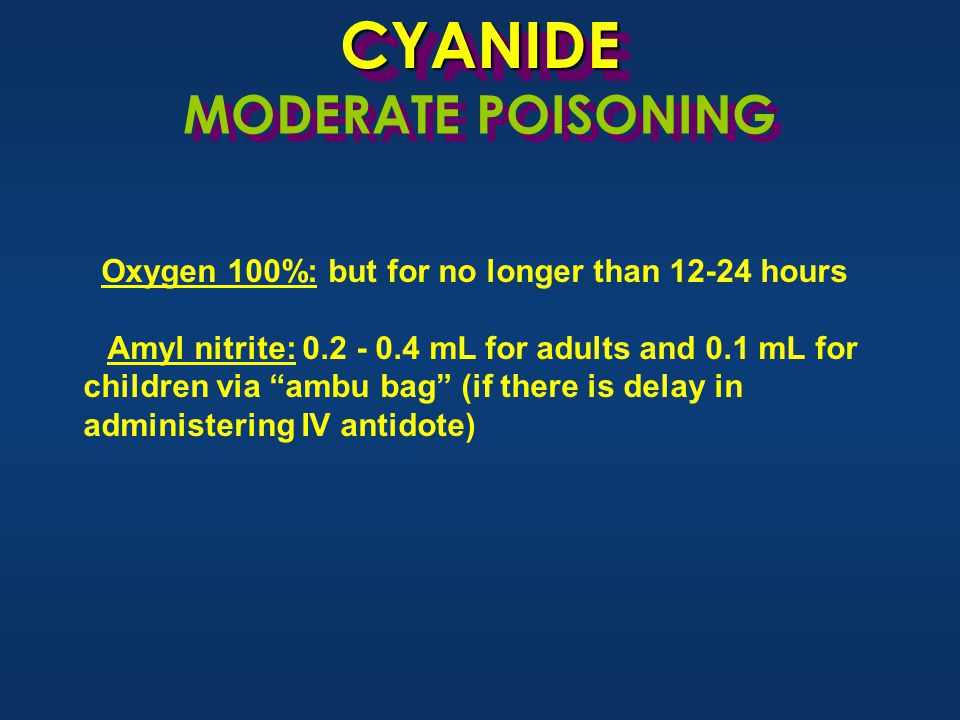 CYANIDECYANIDE MODERATE POISONING Oxygen 100%: but for no longer than 12-24 hours Amyl nitrite: 0.2 - 0.4 mL for adults and 0.1 mL for children via ambu bag (if there is delay in administering IV antidote)